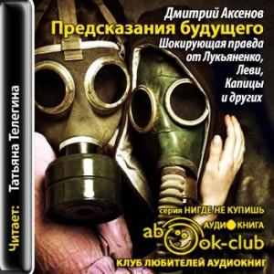 Aksenov_D_Predskazaniya_buduschego_Shokiruyuschaya_pravda_ot_Lukyanenko_Levi_Kapitsy_i_drugih_Telegina_T